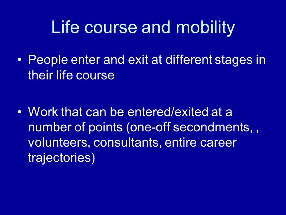Life course and mobility People enter and exit at different stages in their life course Work that can be entered/exited at a number of points (one-off secondments,, volunteers, consultants, entire career trajectories)