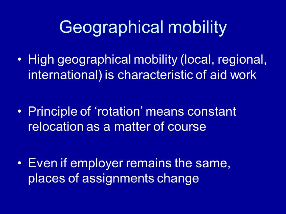 Geographical mobility High geographical mobility (local, regional, international) is characteristic of aid work Principle of rotation means constant relocation as a matter of course Even if employer remains the same, places of assignments change