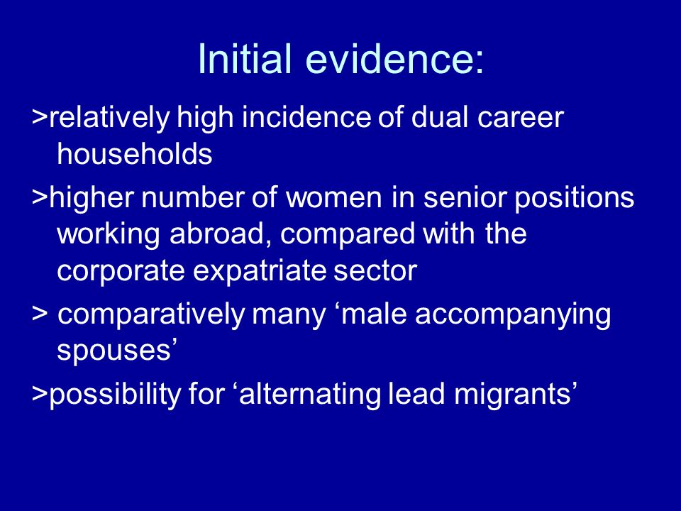 Initial evidence: >relatively high incidence of dual career households >higher number of women in senior positions working abroad, compared with the corporate expatriate sector > comparatively many male accompanying spouses >possibility for alternating lead migrants