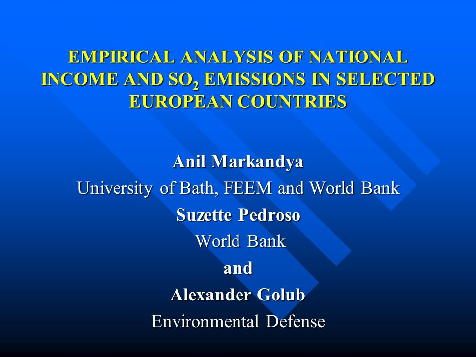 EMPIRICAL ANALYSIS OF NATIONAL INCOME AND SO 2 EMISSIONS IN SELECTED EUROPEAN COUNTRIES Anil Markandya University of Bath, FEEM and World Bank Suzette Pedroso World Bank World Bankand Alexander Golub Environmental Defense