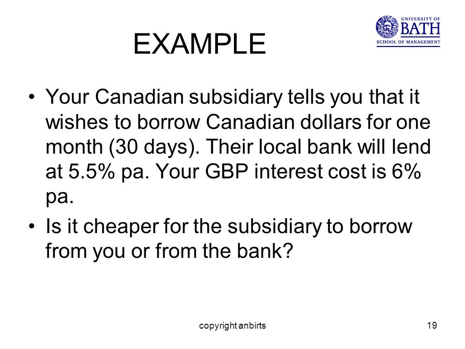 copyright anbirts19 EXAMPLE Your Canadian subsidiary tells you that it wishes to borrow Canadian dollars for one month (30 days).