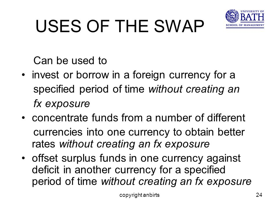 copyright anbirts24 USES OF THE SWAP Can be used to invest or borrow in a foreign currency for a specified period of time without creating an fx exposure concentrate funds from a number of different currencies into one currency to obtain better rates without creating an fx exposure offset surplus funds in one currency against deficit in another currency for a specified period of time without creating an fx exposure