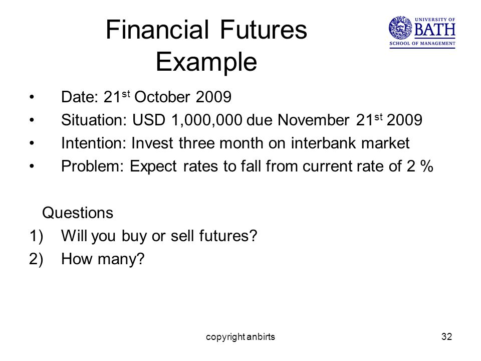 copyright anbirts32 Financial Futures Example Date: 21 st October 2009 Situation: USD 1,000,000 due November 21 st 2009 Intention: Invest three month on interbank market Problem: Expect rates to fall from current rate of 2 % Questions 1)Will you buy or sell futures.