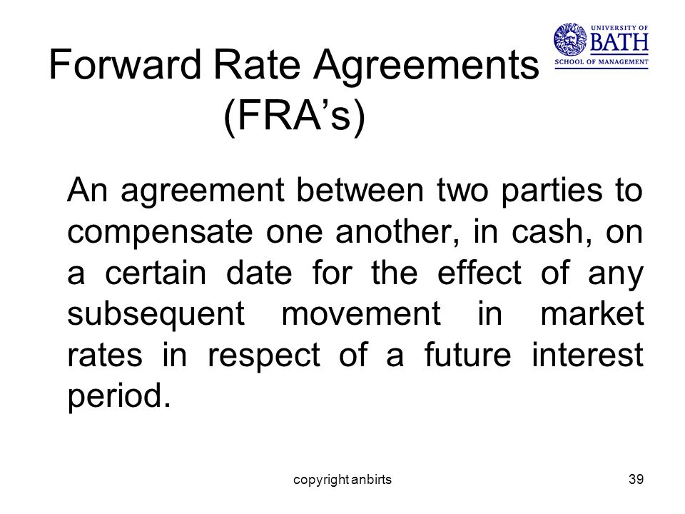 copyright anbirts39 Forward Rate Agreements (FRAs) An agreement between two parties to compensate one another, in cash, on a certain date for the effect of any subsequent movement in market rates in respect of a future interest period.