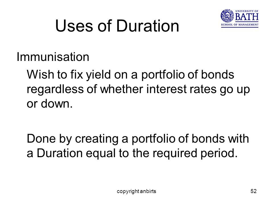 copyright anbirts52 Uses of Duration Immunisation Wish to fix yield on a portfolio of bonds regardless of whether interest rates go up or down.
