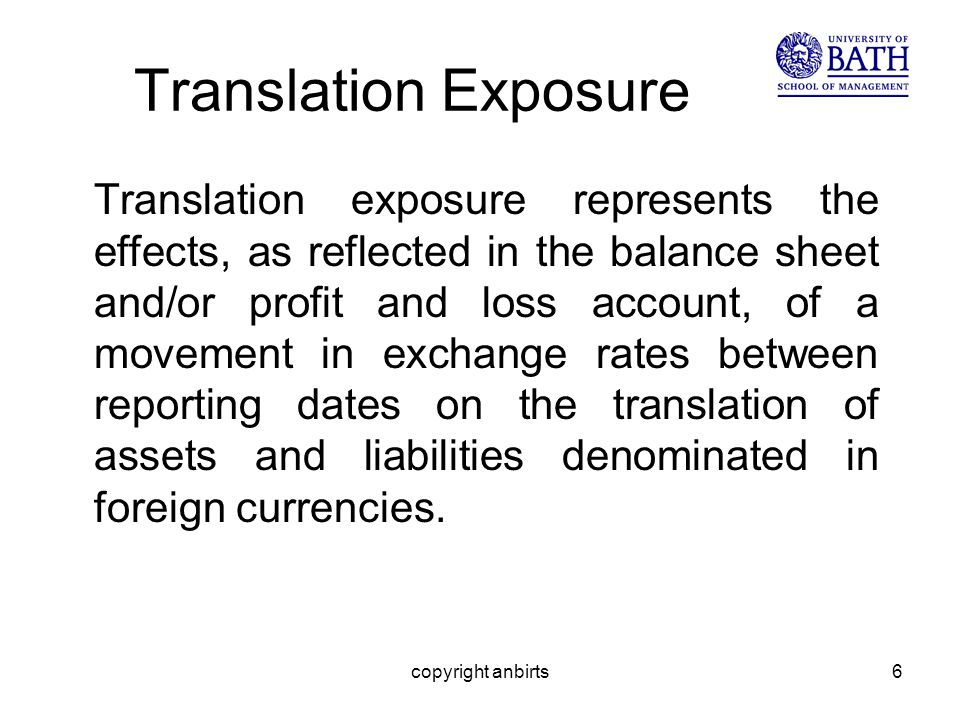 copyright anbirts6 Translation Exposure Translation exposure represents the effects, as reflected in the balance sheet and/or profit and loss account, of a movement in exchange rates between reporting dates on the translation of assets and liabilities denominated in foreign currencies.