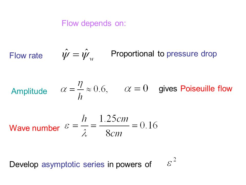 Flow depends on: Flow rate Proportional to pressure drop Amplitude Wave number gives Poiseuille flow Develop asymptotic series in powers of
