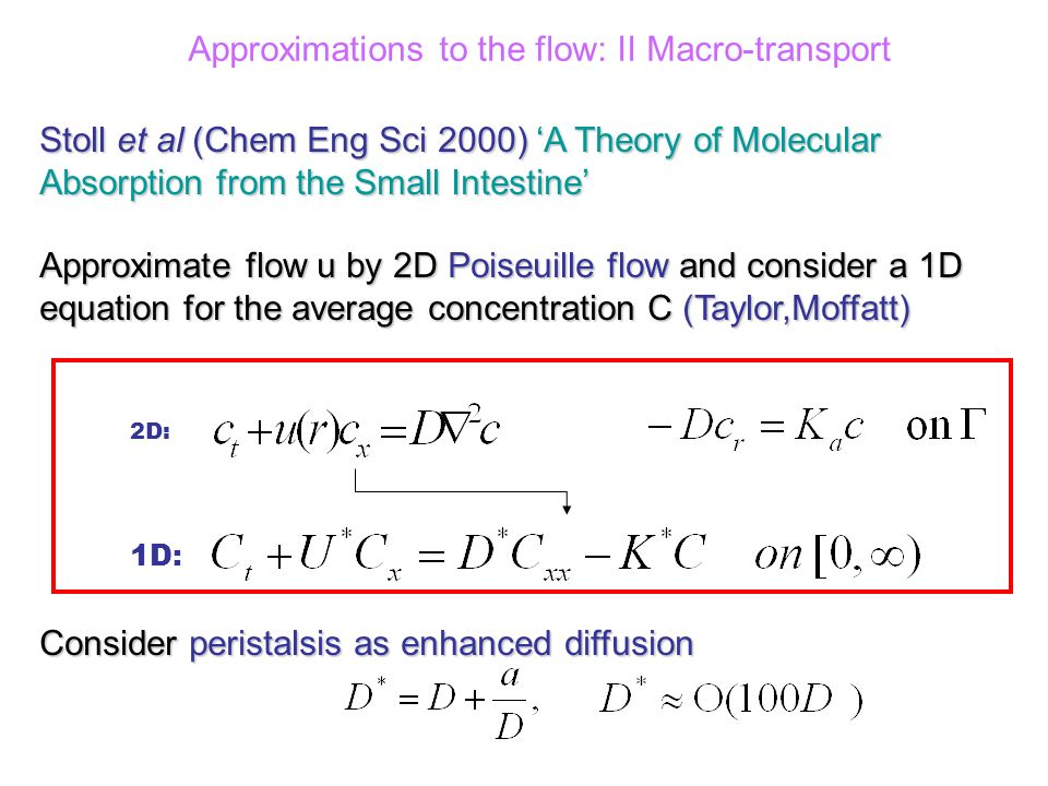 Approximations to the flow: II Macro-transport 1D: Stoll et al (Chem Eng Sci 2000) A Theory of Molecular Absorption from the Small Intestine Approximate flow u by 2D Poiseuille flow and consider a 1D equation for the average concentration C (Taylor,Moffatt) Consider peristalsis as enhanced diffusion 2D: