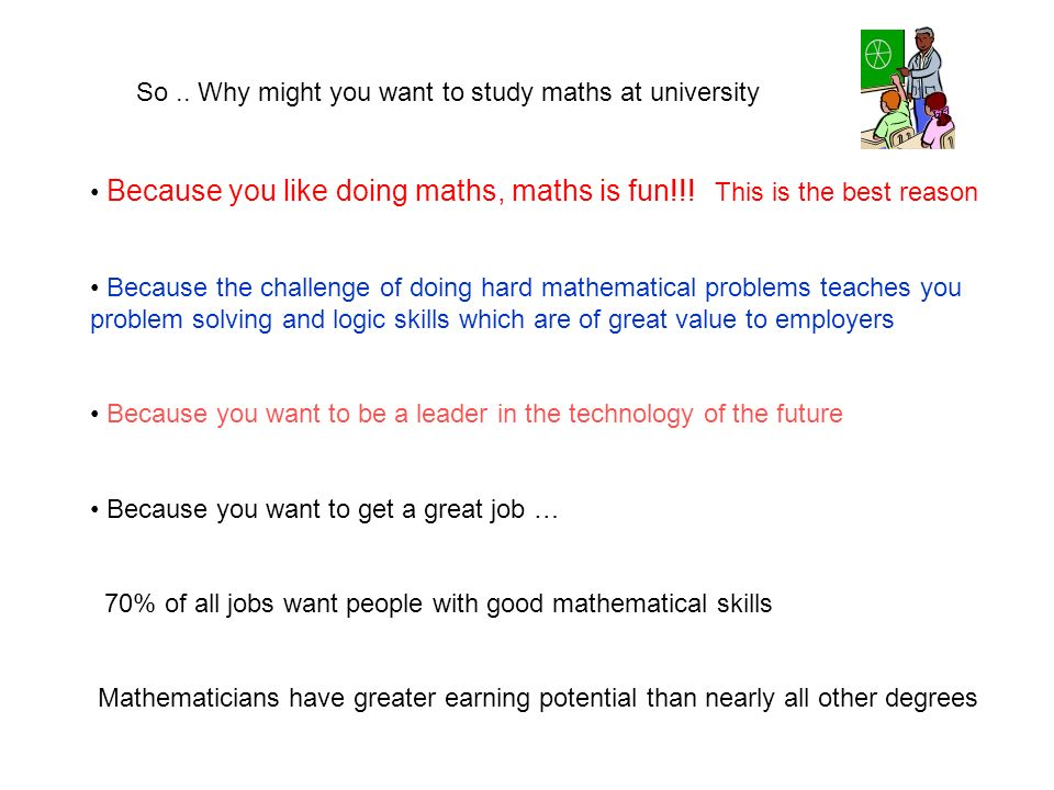 So.. Why might you want to study maths at university Because you like doing maths, maths is fun!!.
