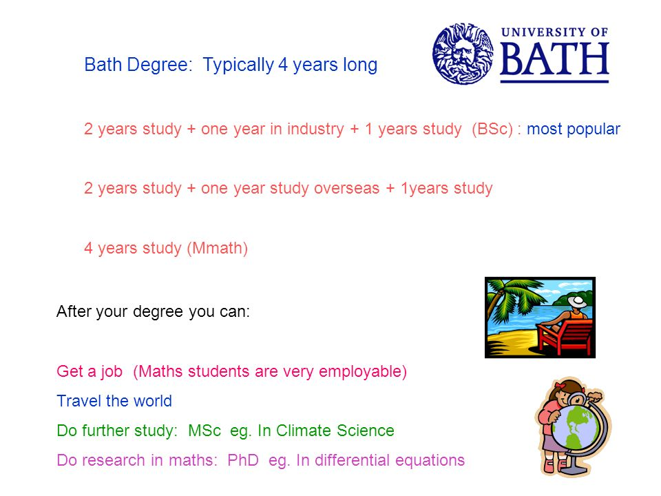 Bath Degree: Typically 4 years long 2 years study + one year in industry + 1 years study (BSc) : most popular 2 years study + one year study overseas + 1years study 4 years study (Mmath) After your degree you can: Get a job (Maths students are very employable) Travel the world Do further study: MSc eg.