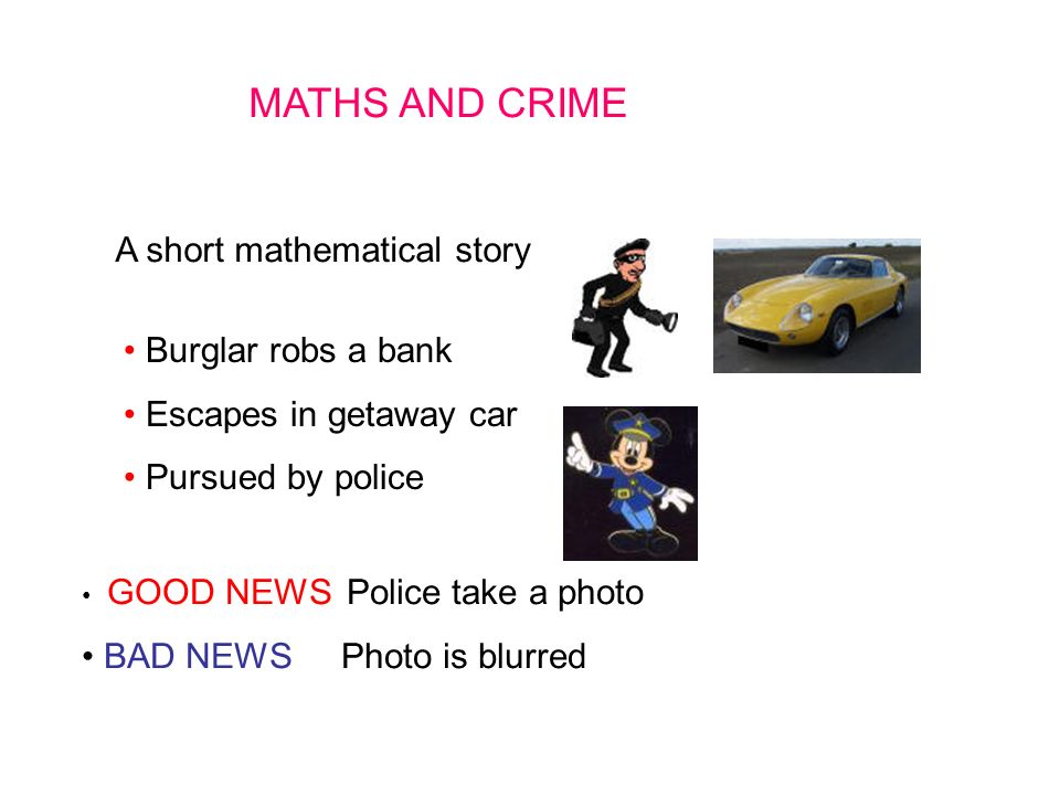 MATHS AND CRIME A short mathematical story Burglar robs a bank Escapes in getaway car Pursued by police GOOD NEWS Police take a photo BAD NEWS Photo is blurred