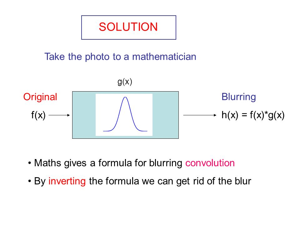 SOLUTION Take the photo to a mathematician Original f(x) Blurring h(x) = f(x)*g(x) Maths gives a formula for blurring convolution By inverting the formula we can get rid of the blur g(x)
