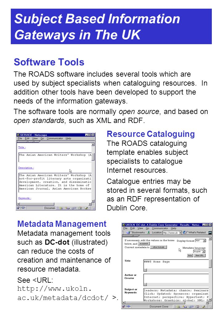 Subject Based Information Gateways in The UK Software Tools The ROADS software includes several tools which are used by subject specialists when cataloguing resources.