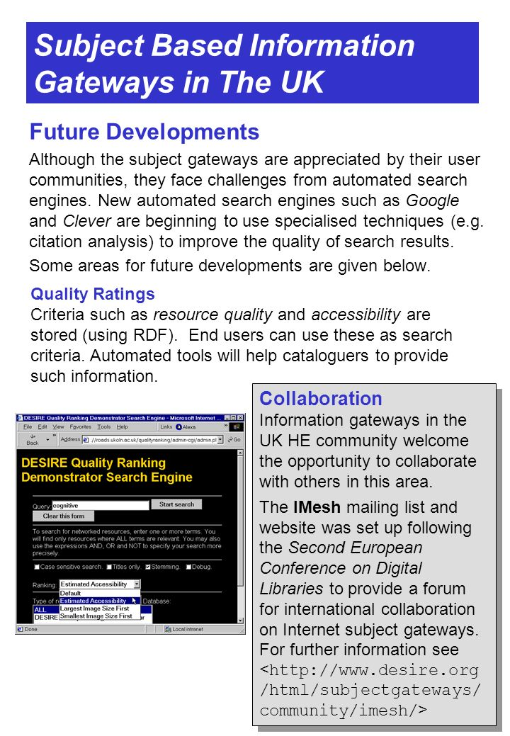 Subject Based Information Gateways in The UK Future Developments Although the subject gateways are appreciated by their user communities, they face challenges from automated search engines.