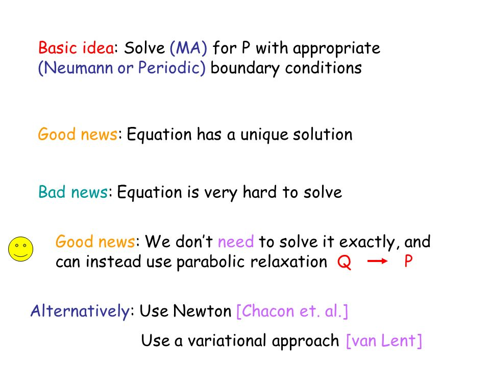 Basic idea: Solve (MA) for P with appropriate (Neumann or Periodic) boundary conditions Good news: Equation has a unique solution Bad news: Equation is very hard to solve Good news: We dont need to solve it exactly, and can instead use parabolic relaxation Q P Alternatively: Use Newton [Chacon et.