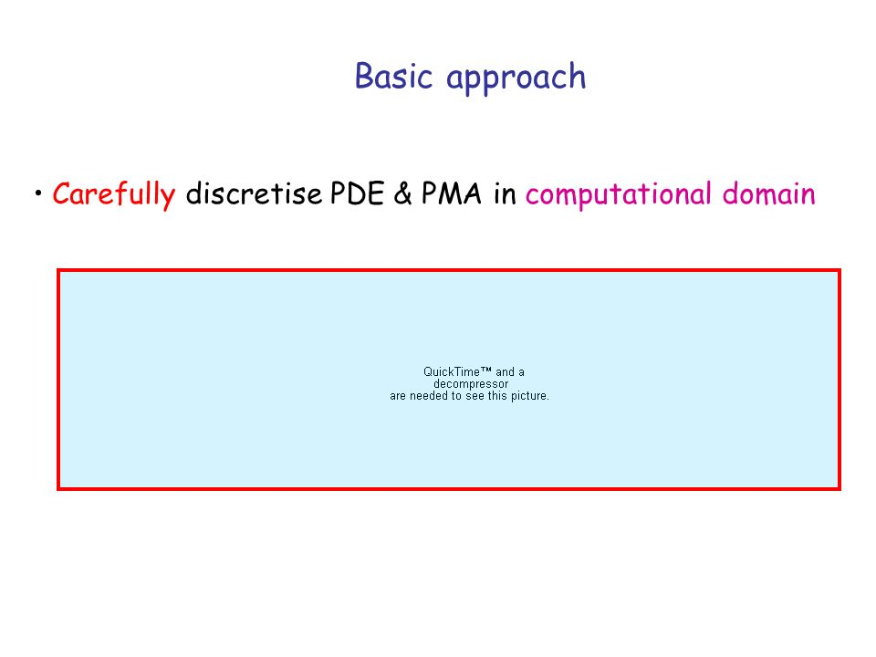 Basic approach Carefully discretise PDE & PMA in computational domain