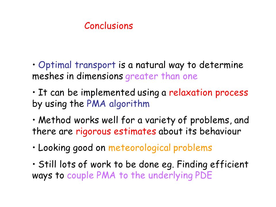 Conclusions Optimal transport is a natural way to determine meshes in dimensions greater than one It can be implemented using a relaxation process by using the PMA algorithm Method works well for a variety of problems, and there are rigorous estimates about its behaviour Looking good on meteorological problems Still lots of work to be done eg.