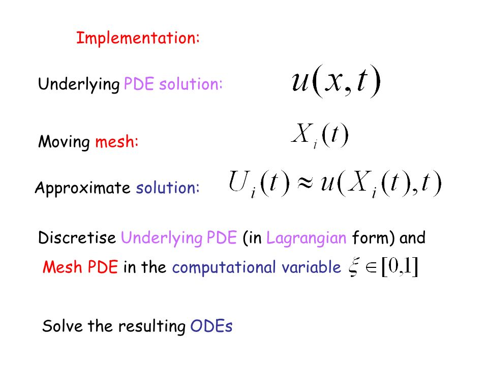 Implementation: Underlying PDE solution: Moving mesh: Approximate solution: Discretise Underlying PDE (in Lagrangian form) and Mesh PDE in the computational variable Solve the resulting ODEs