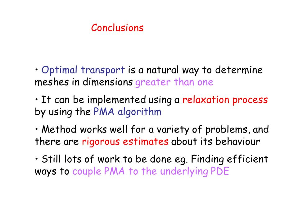 Conclusions Optimal transport is a natural way to determine meshes in dimensions greater than one It can be implemented using a relaxation process by using the PMA algorithm Method works well for a variety of problems, and there are rigorous estimates about its behaviour Still lots of work to be done eg.