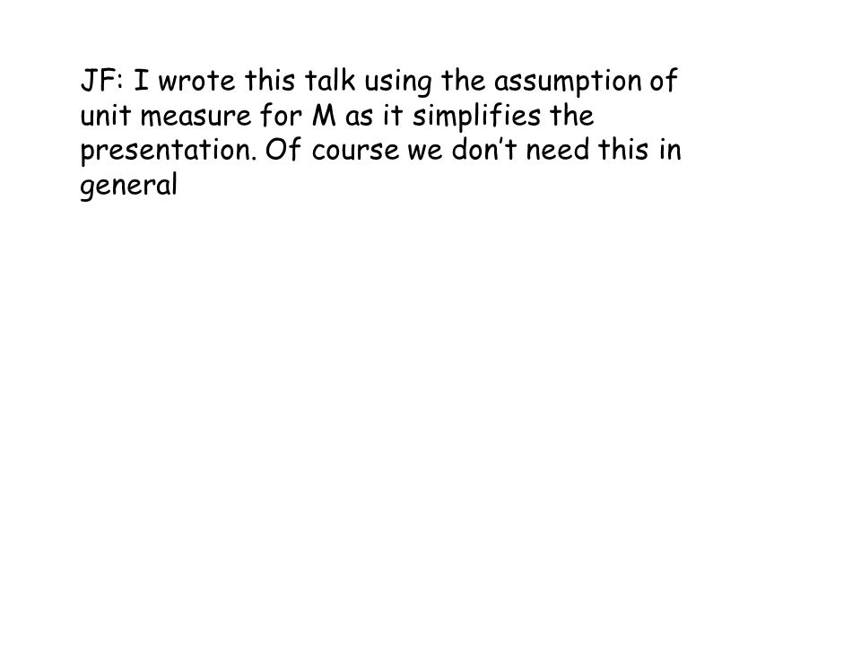 JF: I wrote this talk using the assumption of unit measure for M as it simplifies the presentation.