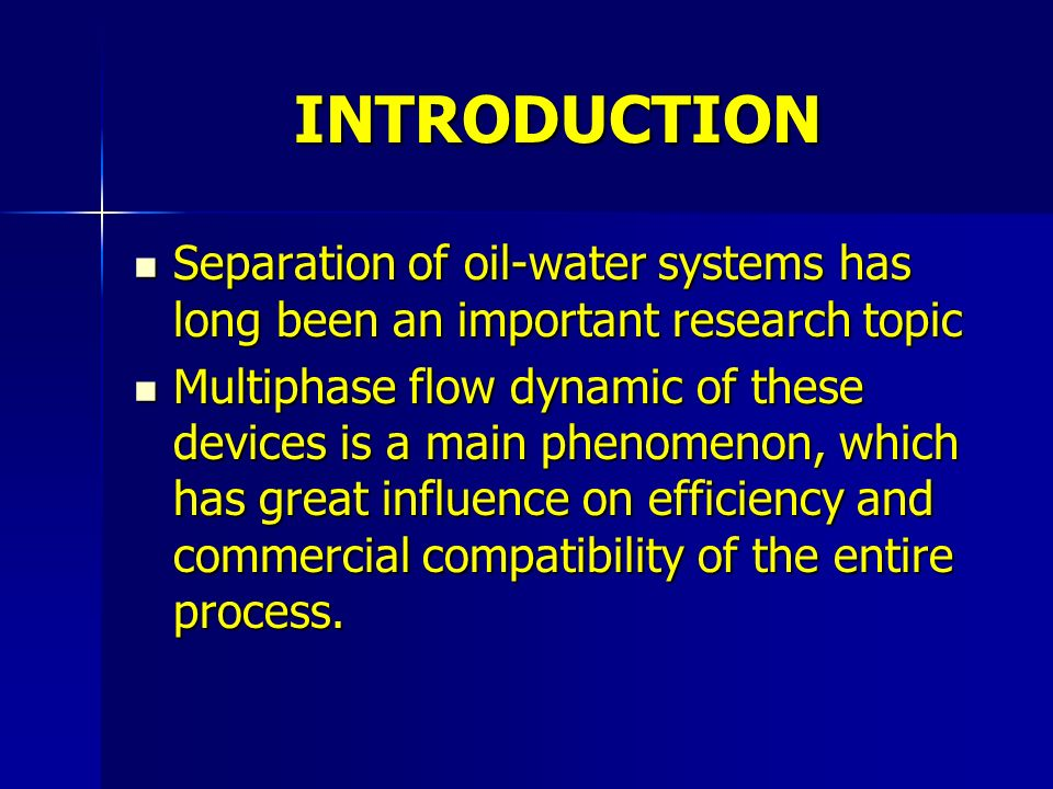 INTRODUCTION Separation of oil-water systems has long been an important research topic Separation of oil-water systems has long been an important research topic Multiphase flow dynamic of these devices is a main phenomenon, which has great influence on efficiency and commercial compatibility of the entire process.