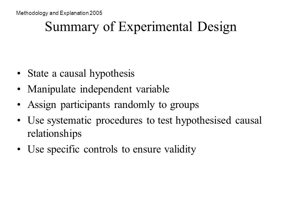 Methodology and Explanation 2005 Summary of Experimental Design State a causal hypothesis Manipulate independent variable Assign participants randomly to groups Use systematic procedures to test hypothesised causal relationships Use specific controls to ensure validity