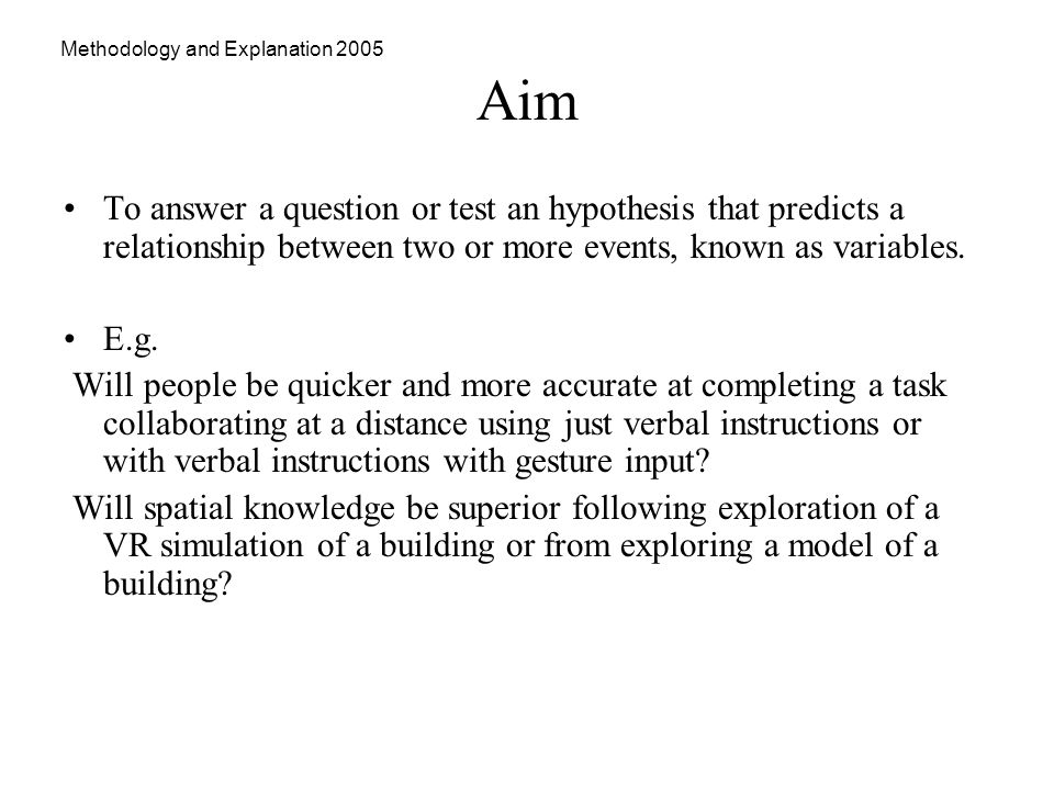 Methodology and Explanation 2005 Aim To answer a question or test an hypothesis that predicts a relationship between two or more events, known as variables.