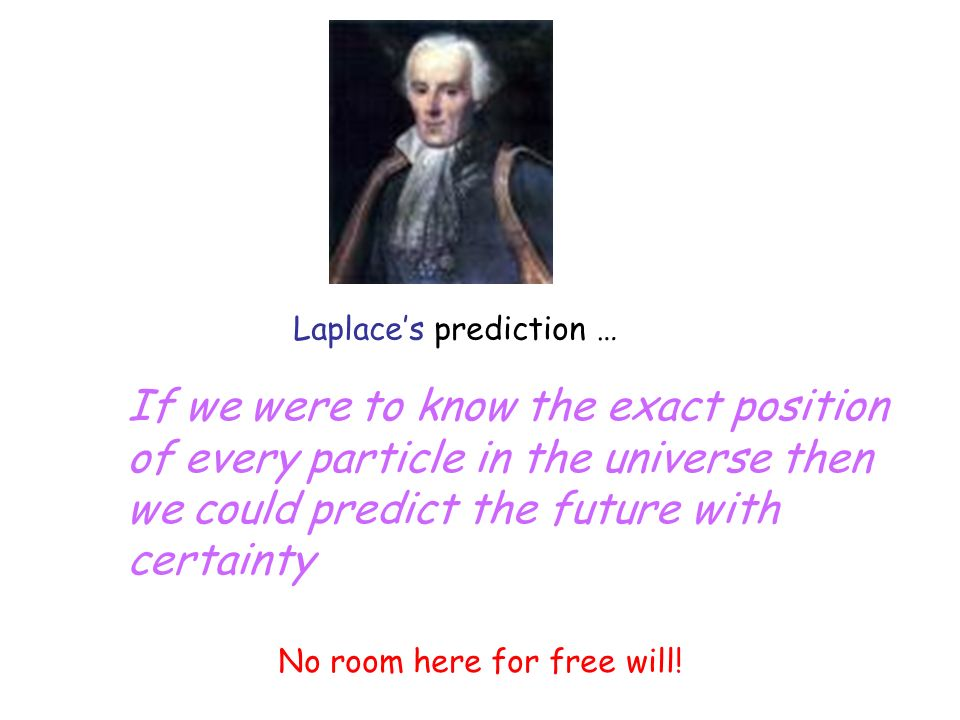 Laplaces prediction … If we were to know the exact position of every particle in the universe then we could predict the future with certainty No room here for free will!