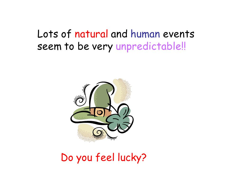 Lots of natural and human events seem to be very unpredictable!! Do you feel lucky