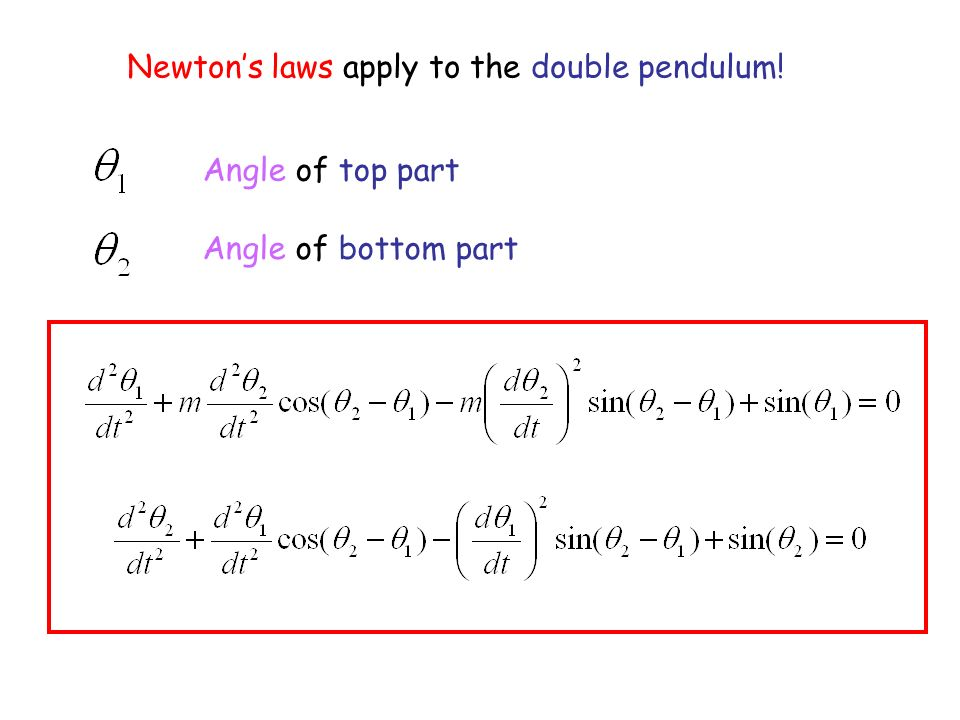 Newtons laws apply to the double pendulum! Angle of top part Angle of bottom part