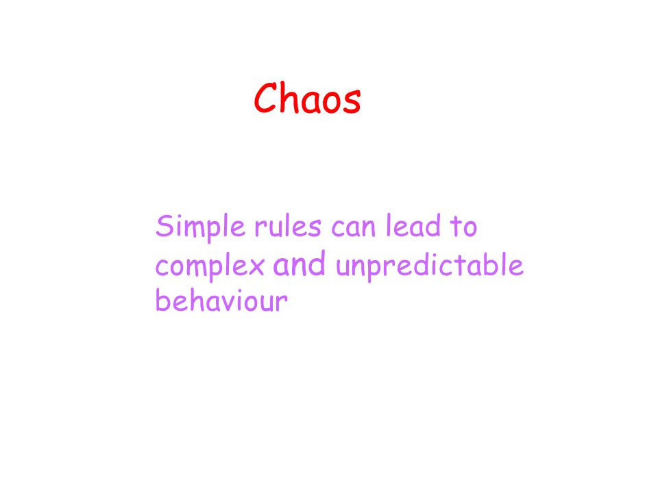 Chaos Simple rules can lead to complex and unpredictable behaviour