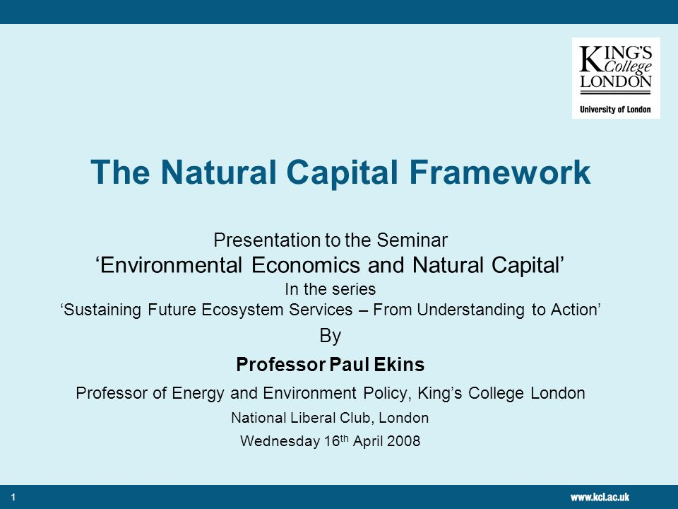 1 The Natural Capital Framework Presentation to the Seminar Environmental Economics and Natural Capital In the series Sustaining Future Ecosystem Services – From Understanding to Action By Professor Paul Ekins Professor of Energy and Environment Policy, Kings College London National Liberal Club, London Wednesday 16 th April 2008