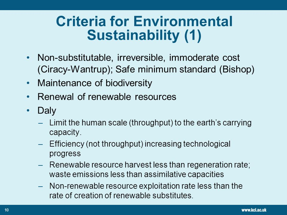 10 Criteria for Environmental Sustainability (1) Non-substitutable, irreversible, immoderate cost (Ciracy-Wantrup); Safe minimum standard (Bishop) Maintenance of biodiversity Renewal of renewable resources Daly –Limit the human scale (throughput) to the earths carrying capacity.