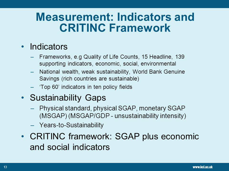 13 Measurement: Indicators and CRITINC Framework Indicators –Frameworks, e.g Quality of Life Counts, 15 Headline, 139 supporting indicators, economic, social, environmental –National wealth, weak sustainability, World Bank Genuine Savings (rich countries are sustainable) –Top 60 indicators in ten policy fields Sustainability Gaps –Physical standard, physical SGAP, monetary SGAP (MSGAP) (MSGAP/GDP - unsustainability intensity) –Years-to-Sustainability CRITINC framework: SGAP plus economic and social indicators