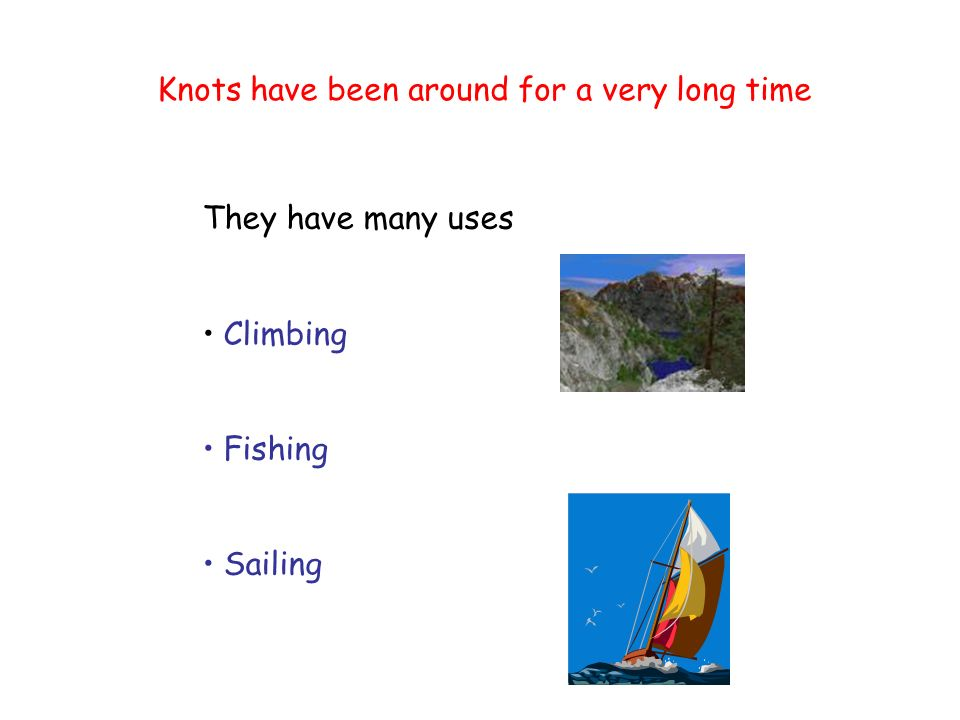 Knots have been around for a very long time They have many uses Climbing Fishing Sailing