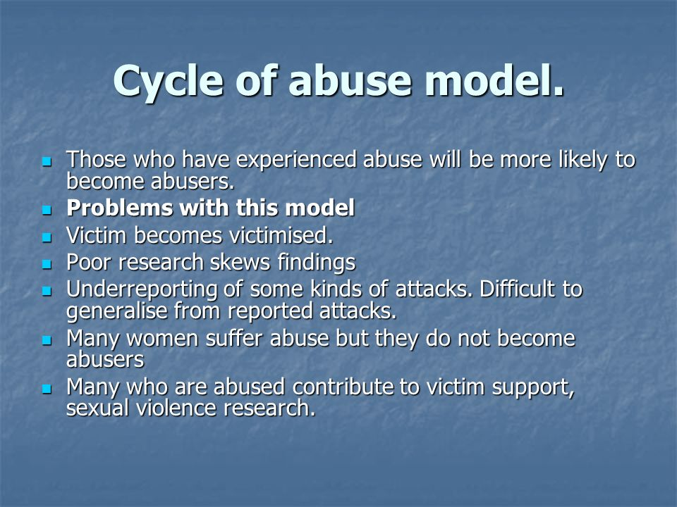 Cycle of abuse model. Those who have experienced abuse will be more likely to become abusers.