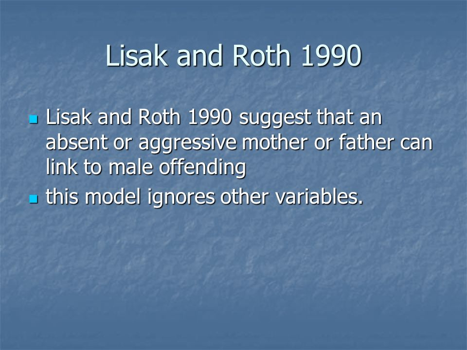 Lisak and Roth 1990 Lisak and Roth 1990 suggest that an absent or aggressive mother or father can link to male offending Lisak and Roth 1990 suggest that an absent or aggressive mother or father can link to male offending this model ignores other variables.