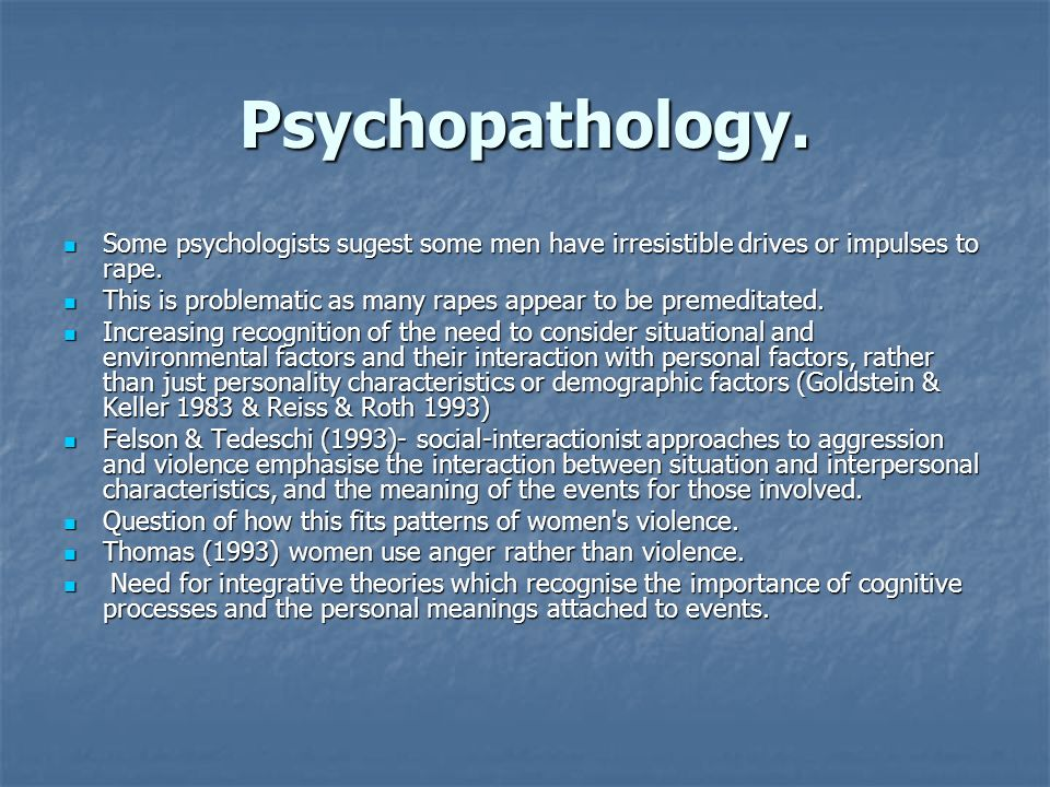 Psychopathology. Some psychologists sugest some men have irresistible drives or impulses to rape.