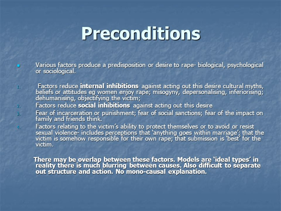 Preconditions Various factors produce a predisposition or desire to rape- biological, psychological or sociological.