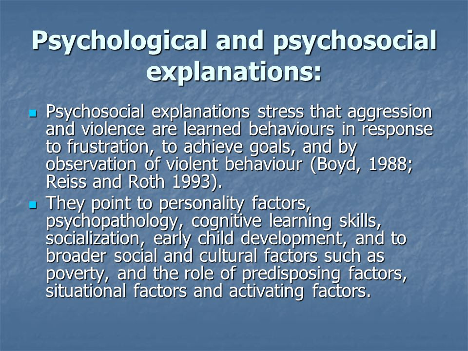 Psychological and psychosocial explanations: Psychosocial explanations stress that aggression and violence are learned behaviours in response to frustration, to achieve goals, and by observation of violent behaviour (Boyd, 1988; Reiss and Roth 1993).