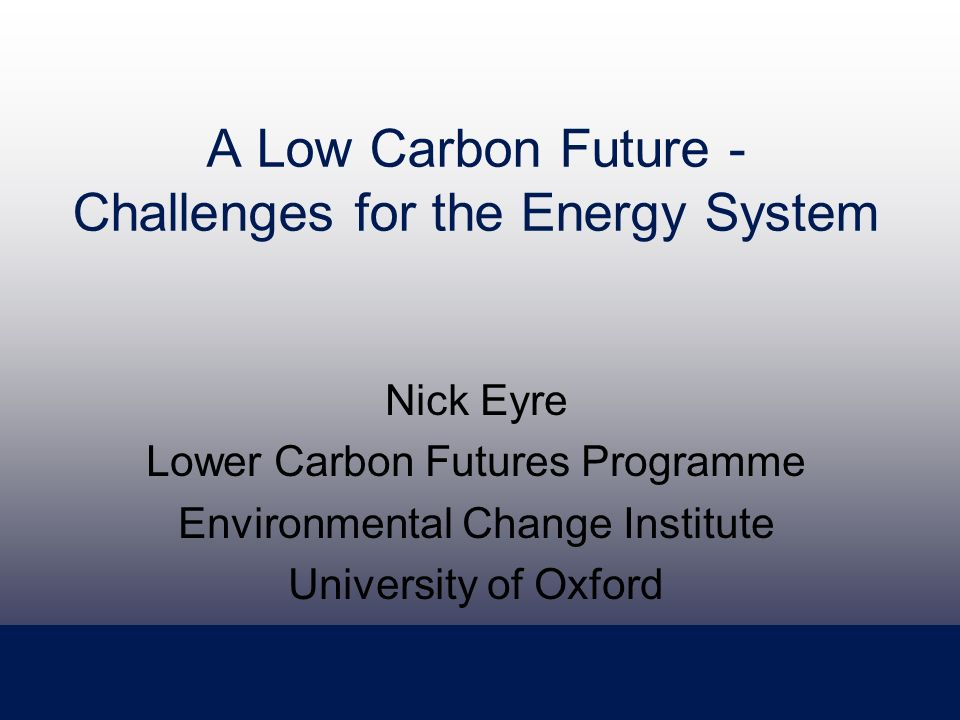 A Low Carbon Future - Challenges for the Energy System Nick Eyre Lower Carbon Futures Programme Environmental Change Institute University of Oxford