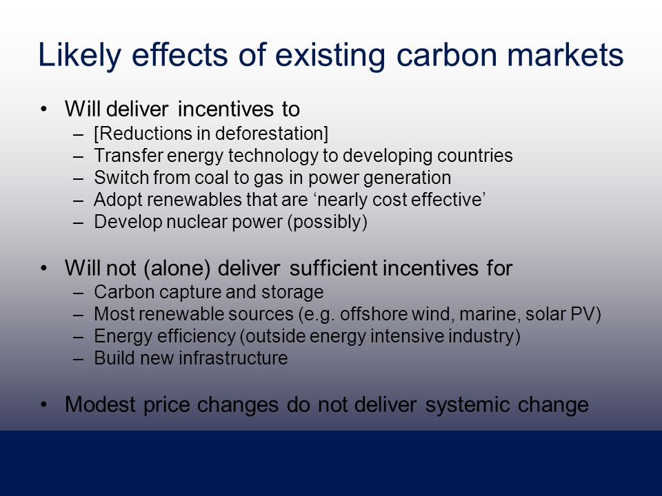 Likely effects of existing carbon markets Will deliver incentives to –[Reductions in deforestation] –Transfer energy technology to developing countries –Switch from coal to gas in power generation –Adopt renewables that are nearly cost effective –Develop nuclear power (possibly) Will not (alone) deliver sufficient incentives for –Carbon capture and storage –Most renewable sources (e.g.