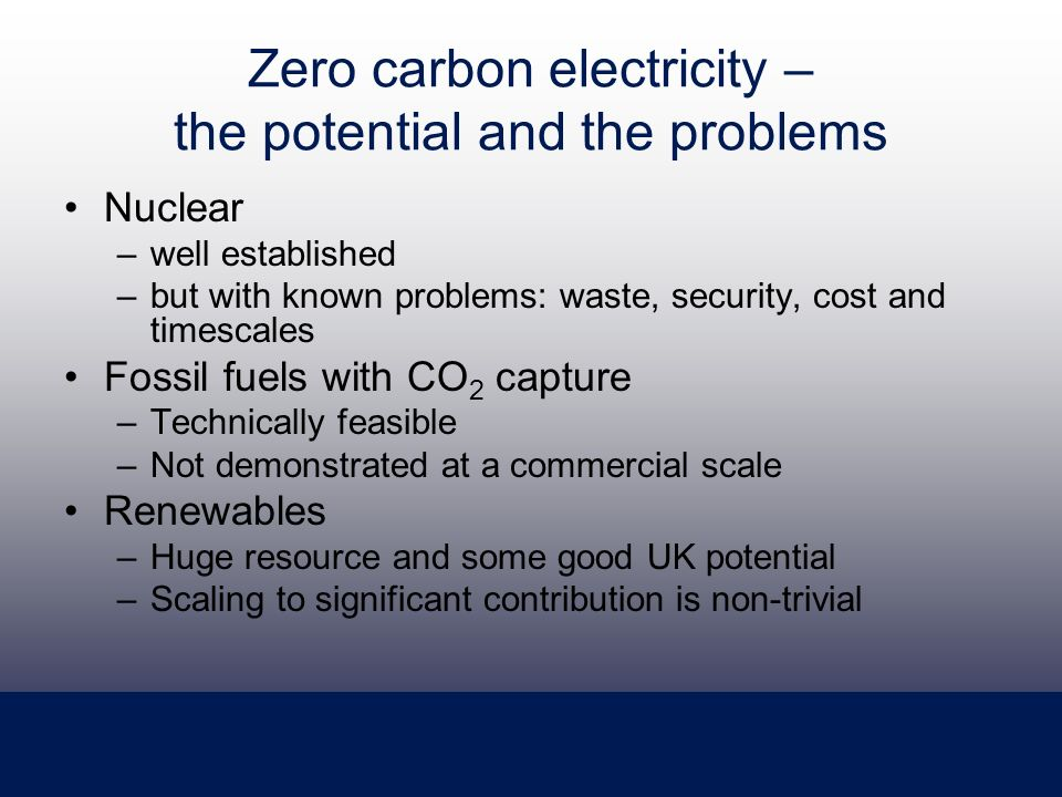 Zero carbon electricity – the potential and the problems Nuclear –well established –but with known problems: waste, security, cost and timescales Fossil fuels with CO 2 capture –Technically feasible –Not demonstrated at a commercial scale Renewables –Huge resource and some good UK potential –Scaling to significant contribution is non-trivial
