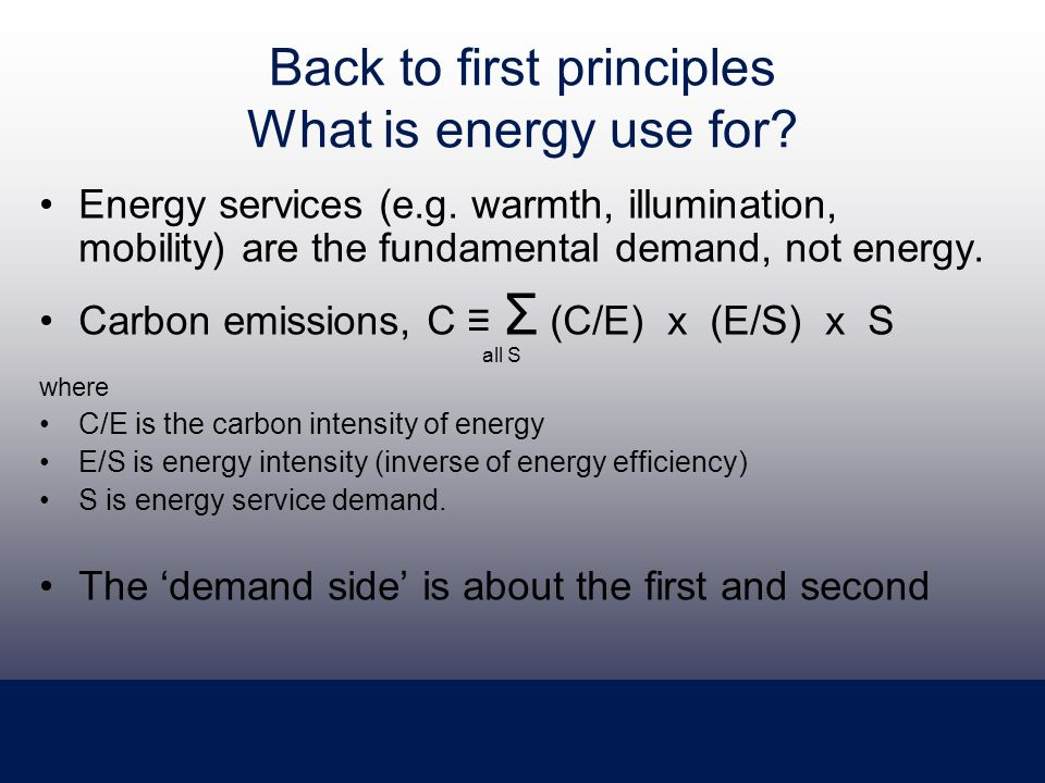 Back to first principles What is energy use for. Energy services (e.g.