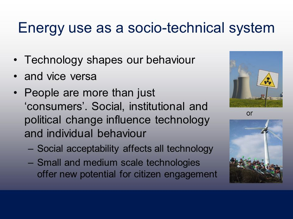 Energy use as a socio-technical system Technology shapes our behaviour and vice versa People are more than just consumers.
