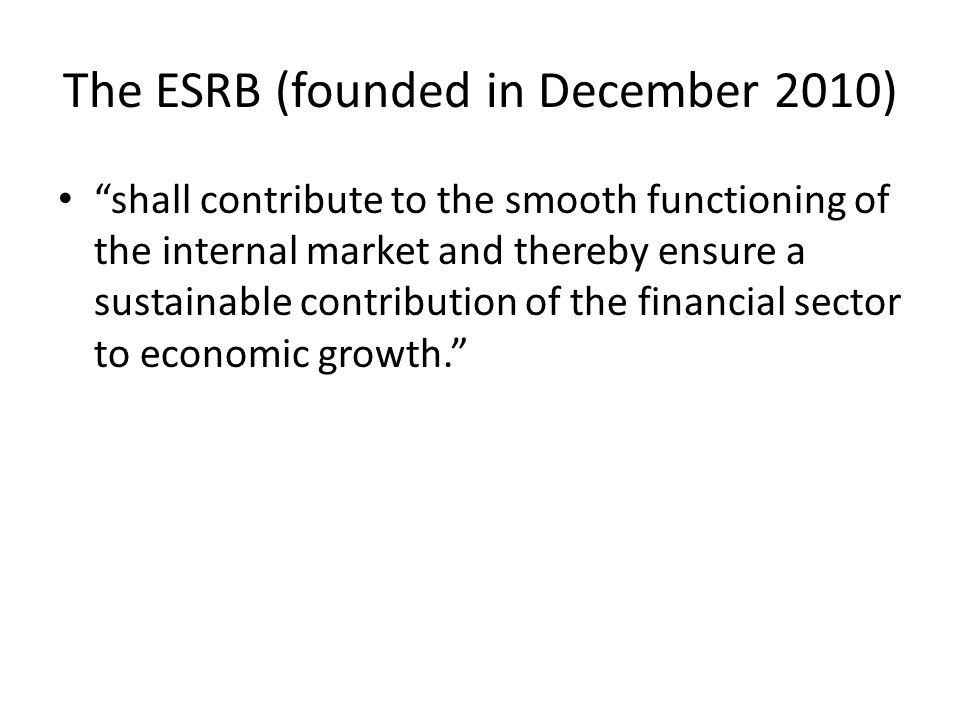 The ESRB (founded in December 2010) shall contribute to the smooth functioning of the internal market and thereby ensure a sustainable contribution of the financial sector to economic growth.