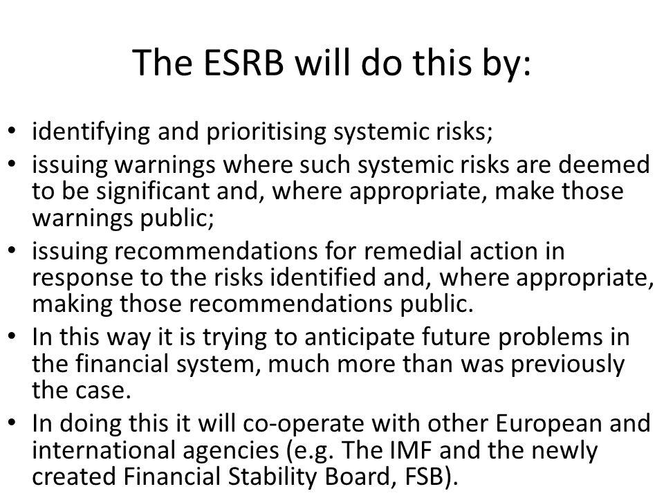 The ESRB will do this by: identifying and prioritising systemic risks; issuing warnings where such systemic risks are deemed to be significant and, where appropriate, make those warnings public; issuing recommendations for remedial action in response to the risks identified and, where appropriate, making those recommendations public.