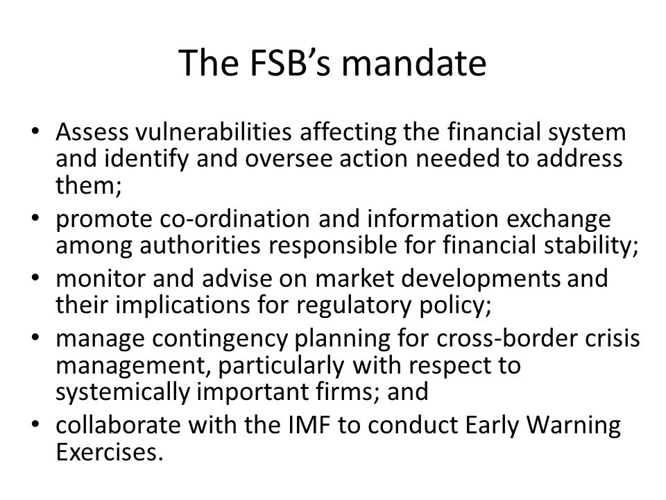 The FSBs mandate Assess vulnerabilities affecting the financial system and identify and oversee action needed to address them; promote co-ordination and information exchange among authorities responsible for financial stability; monitor and advise on market developments and their implications for regulatory policy; manage contingency planning for cross-border crisis management, particularly with respect to systemically important firms; and collaborate with the IMF to conduct Early Warning Exercises.