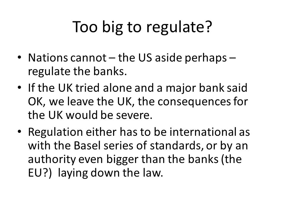Too big to regulate. Nations cannot – the US aside perhaps – regulate the banks.