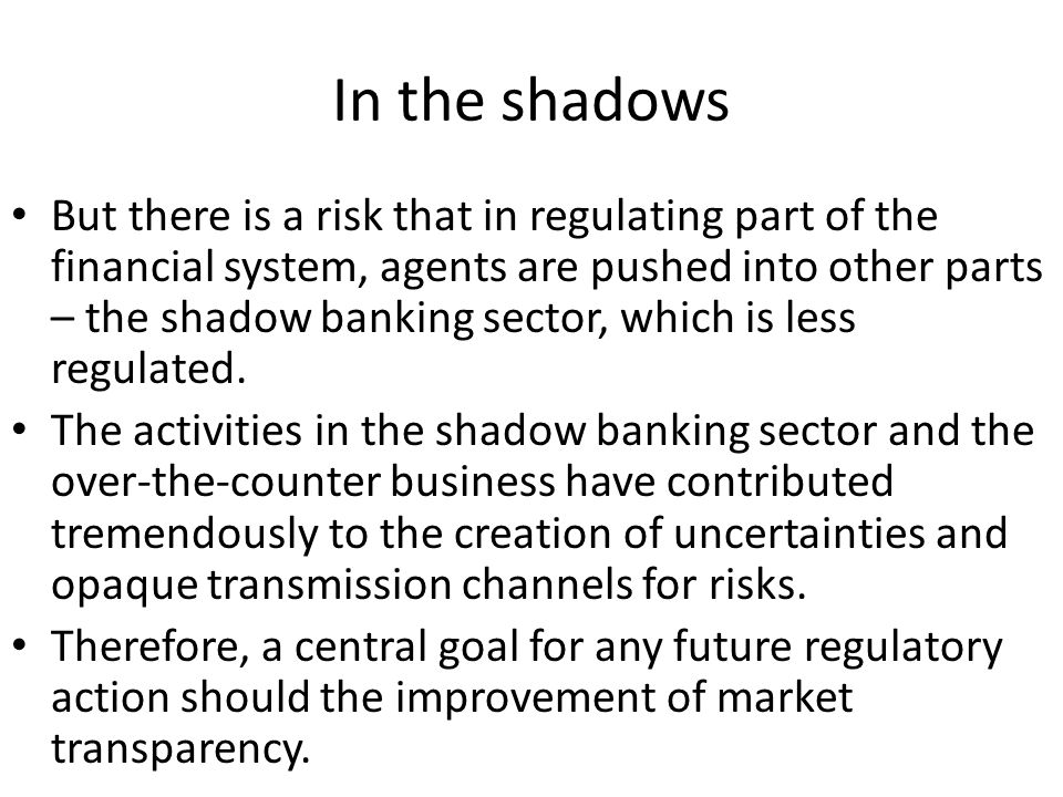 In the shadows But there is a risk that in regulating part of the financial system, agents are pushed into other parts – the shadow banking sector, which is less regulated.